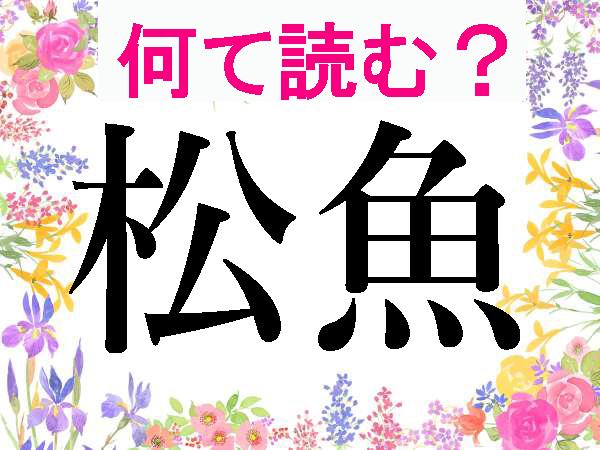 【難読漢字】知らずに食べてる?松魚・公魚の読み方は